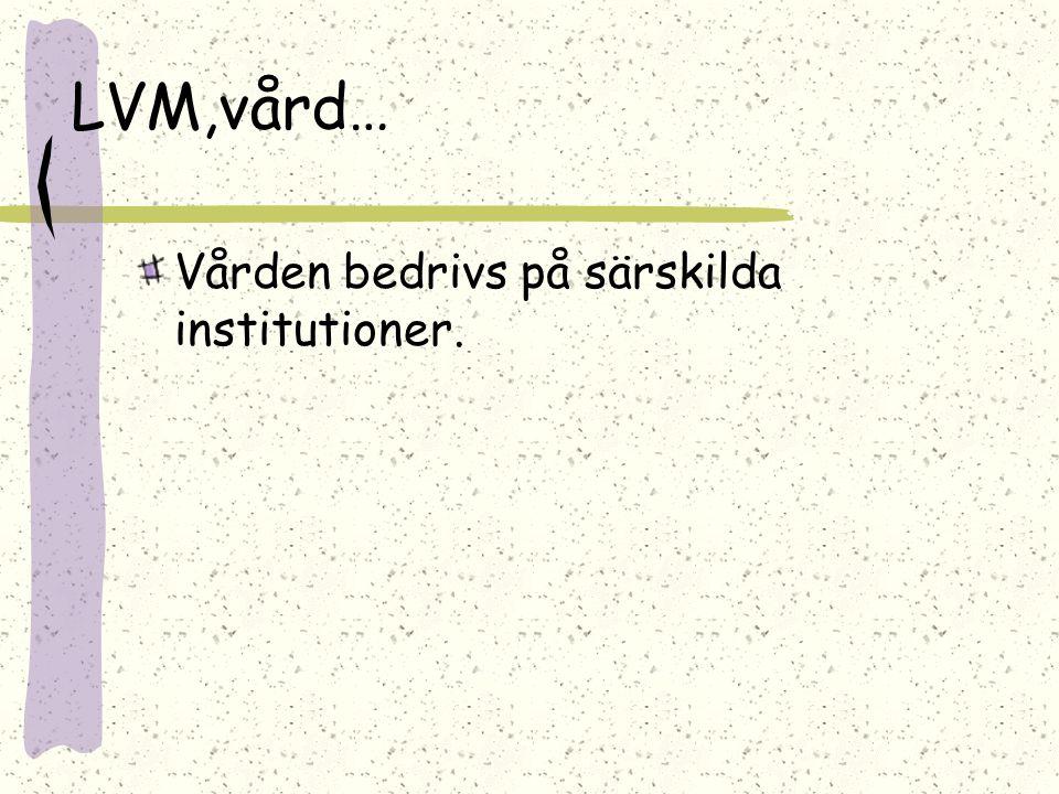 LVM,vård… Vården bedrivs på särskilda institutioner.
