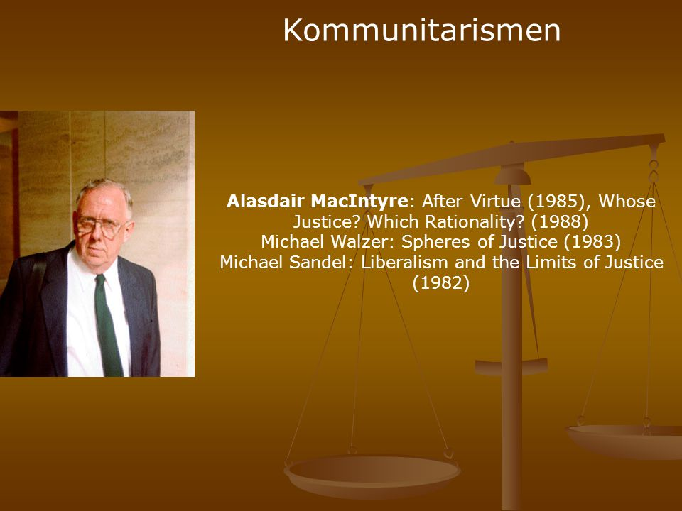 Kommunitarismen Alasdair MacIntyre: After Virtue (1985), Whose Justice Which Rationality (1988) Michael Walzer: Spheres of Justice (1983)