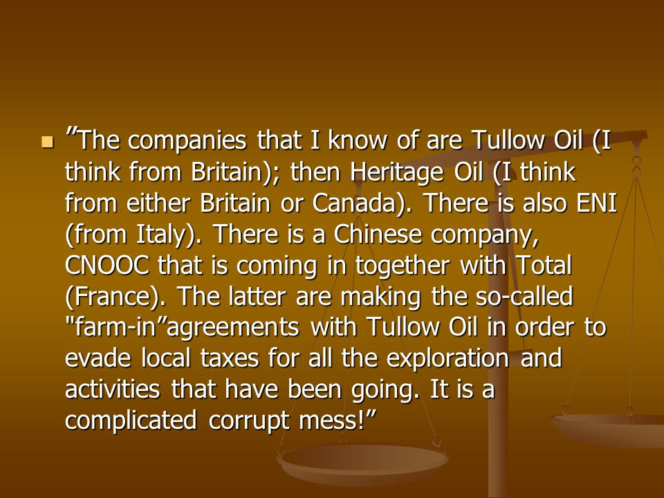 The companies that I know of are Tullow Oil (I think from Britain); then Heritage Oil (I think from either Britain or Canada).