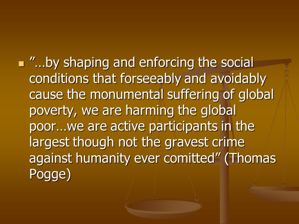 …by shaping and enforcing the social conditions that forseeably and avoidably cause the monumental suffering of global poverty, we are harming the global poor…we are active participants in the largest though not the gravest crime against humanity ever comitted (Thomas Pogge)