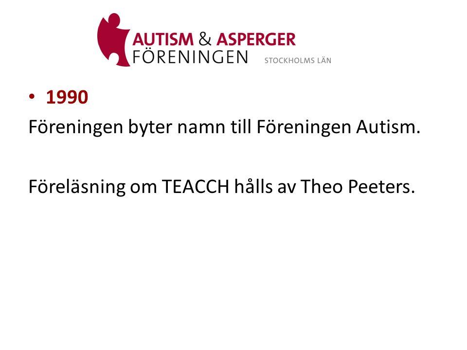 1990 Föreningen byter namn till Föreningen Autism. Föreläsning om TEACCH hålls av Theo Peeters.