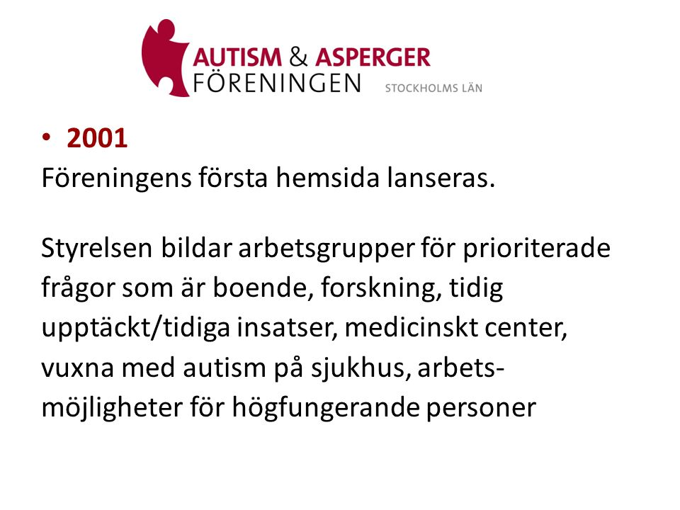 2001 Föreningens första hemsida lanseras. Styrelsen bildar arbetsgrupper för prioriterade. frågor som är boende, forskning, tidig.