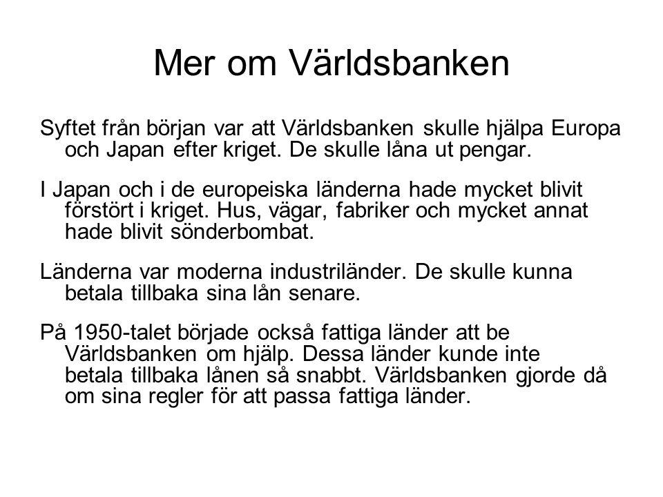 Mer om Världsbanken Syftet från början var att Världsbanken skulle hjälpa Europa och Japan efter kriget. De skulle låna ut pengar.