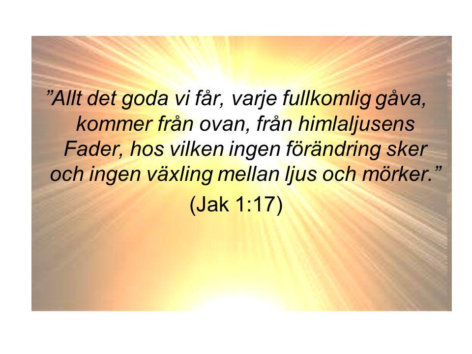 Allt det goda vi får, varje fullkomlig gåva, kommer från ovan, från himlaljusens Fader, hos vilken ingen förändring sker och ingen växling mellan ljus och mörker.