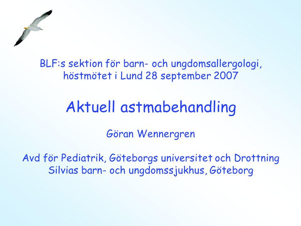 BLF:s sektion för barn- och ungdomsallergologi, höstmötet i Lund 28 september 2007 Aktuell astmabehandling Göran Wennergren Avd för Pediatrik, Göteborgs universitet och Drottning Silvias barn- och ungdomssjukhus, Göteborg