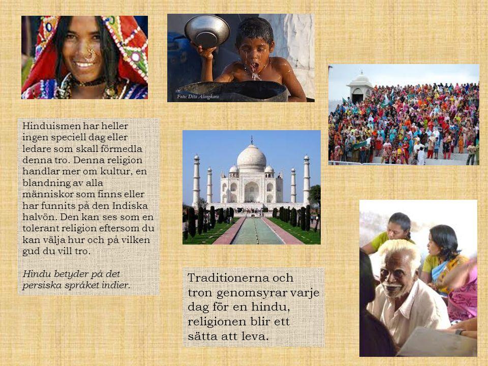 Hinduismen har heller ingen speciell dag eller ledare som skall förmedla denna tro. Denna religion handlar mer om kultur, en blandning av alla människor som finns eller har funnits på den Indiska halvön. Den kan ses som en tolerant religion eftersom du kan välja hur och på vilken gud du vill tro.