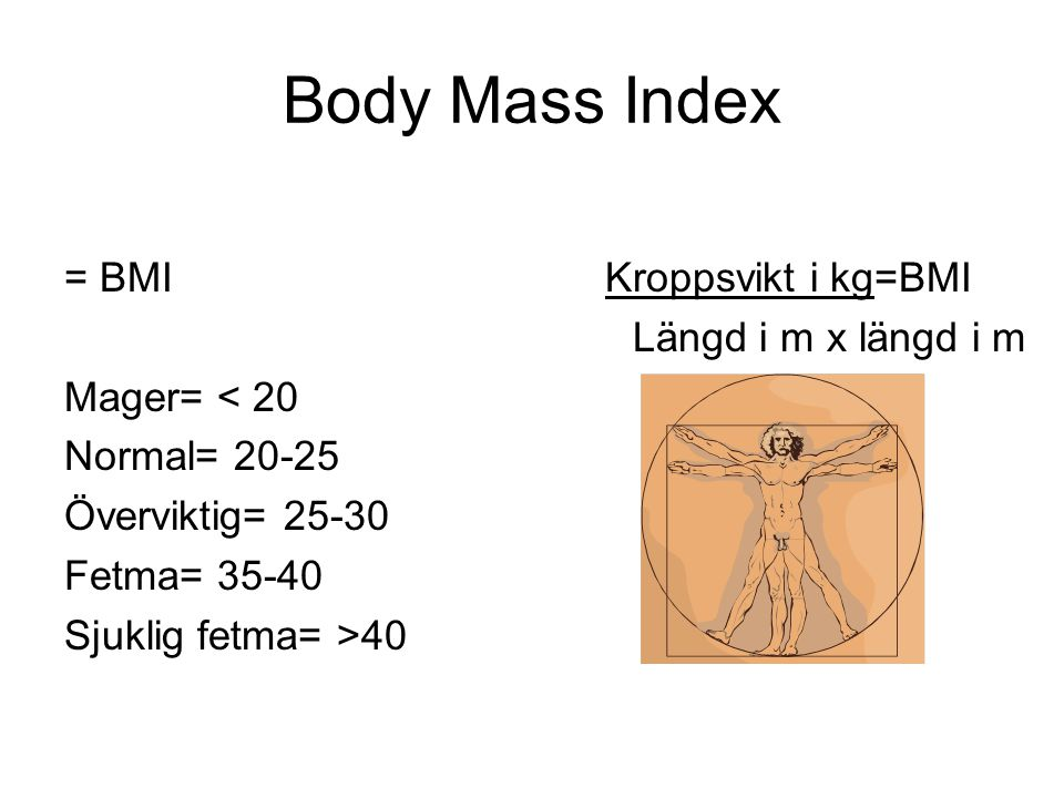 Body Mass Index = BMI Mager= < 20 Normal= 20-25 Överviktig= 25-30