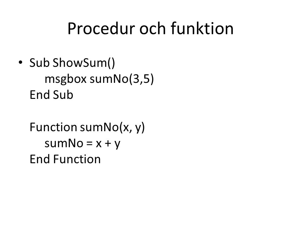 Procedur och funktion Sub ShowSum() msgbox sumNo(3,5) End Sub Function sumNo(x, y) sumNo = x + y End Function.