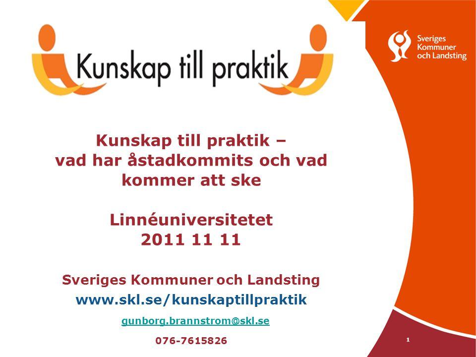 Kunskap till praktik – vad har åstadkommits och vad kommer att ske Linnéuniversitetet 2011 11 11 Sveriges Kommuner och Landsting www.skl.se/kunskaptillpraktik gunborg.brannstrom@skl.se 076-7615826