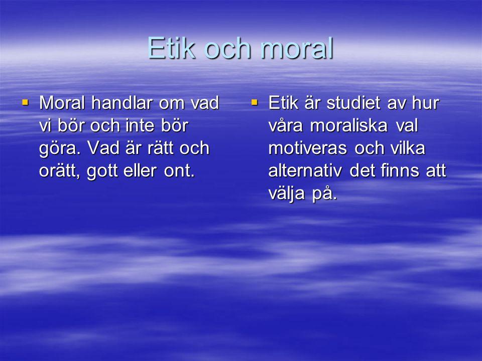 Etik och moral Moral handlar om vad vi bör och inte bör göra. Vad är rätt och orätt, gott eller ont.