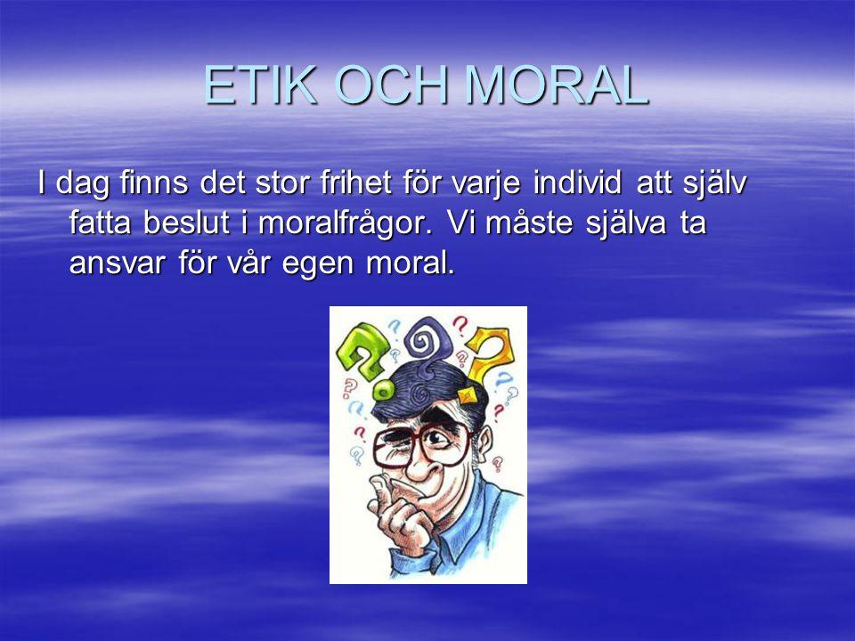 ETIK OCH MORAL I dag finns det stor frihet för varje individ att själv fatta beslut i moralfrågor.