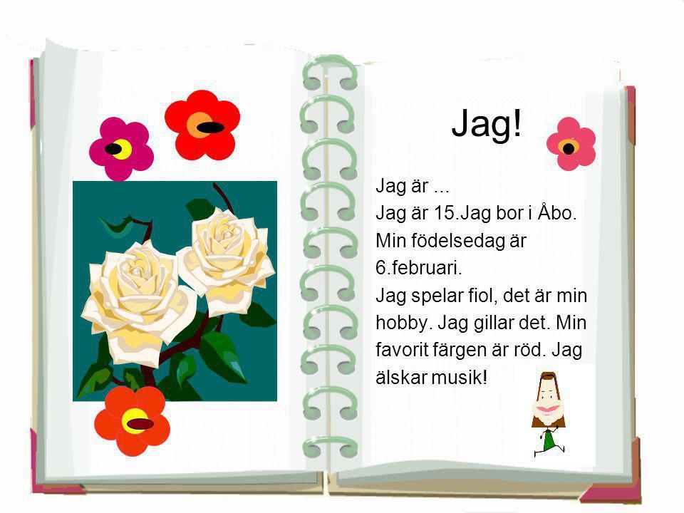 Jag! Jag är ... Jag är 15.Jag bor i Åbo. Min födelsedag är 6.februari.