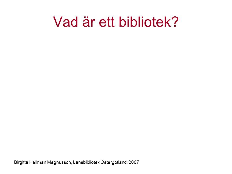 Vad är ett bibliotek Birgitta Hellman Magnusson, Länsbibliotek Östergötland, 2007
