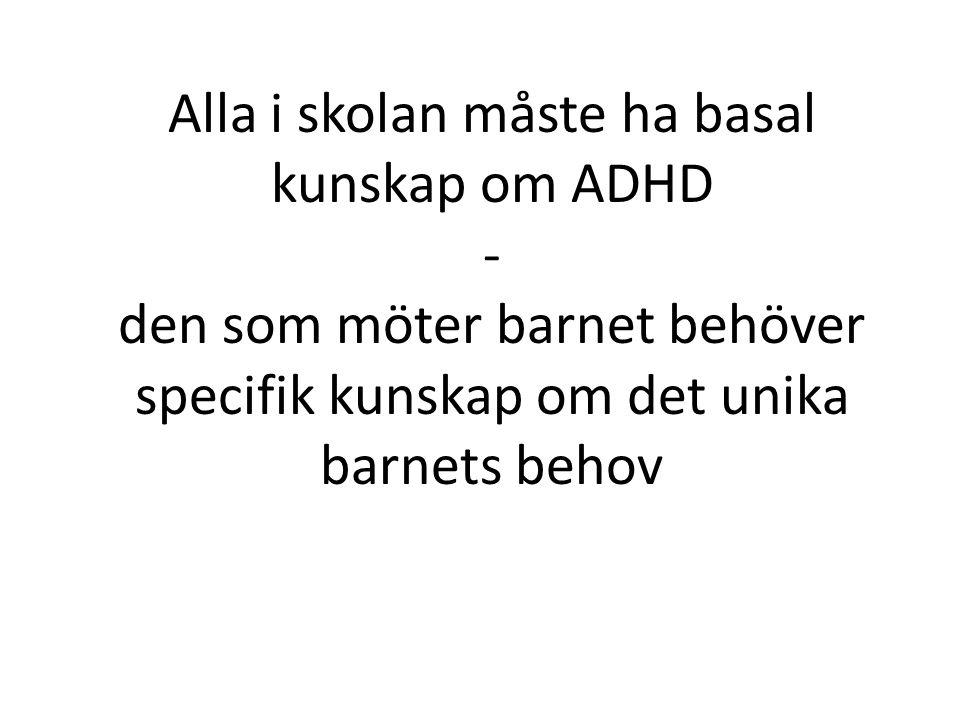 Alla i skolan måste ha basal kunskap om ADHD - den som möter barnet behöver specifik kunskap om det unika barnets behov