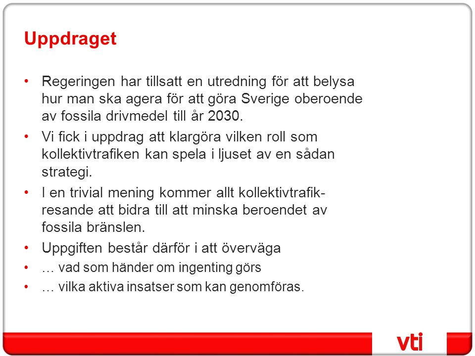 Uppdraget Regeringen har tillsatt en utredning för att belysa hur man ska agera för att göra Sverige oberoende av fossila drivmedel till år 2030.