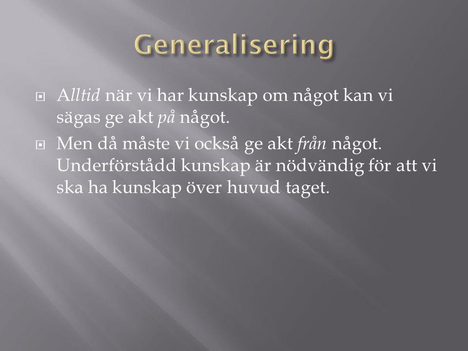 Generalisering Alltid när vi har kunskap om något kan vi sägas ge akt på något.