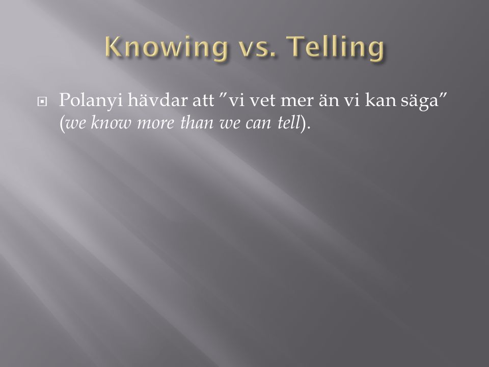 Knowing vs. Telling Polanyi hävdar att vi vet mer än vi kan säga (we know more than we can tell).