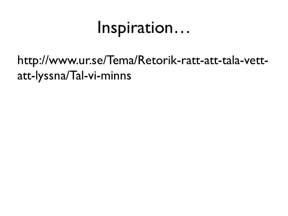 Inspiration… http://www.ur.se/Tema/Retorik-ratt-att-tala-vett-att-lyssna/Tal-vi-minns