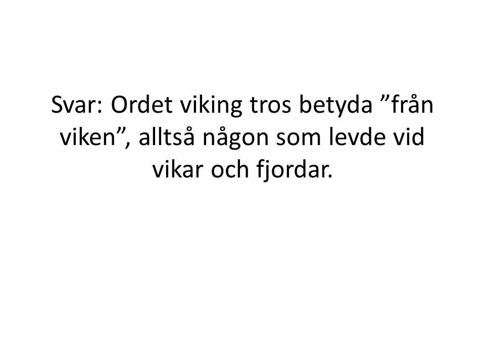 Svar: Ordet viking tros betyda från viken , alltså någon som levde vid vikar och fjordar.