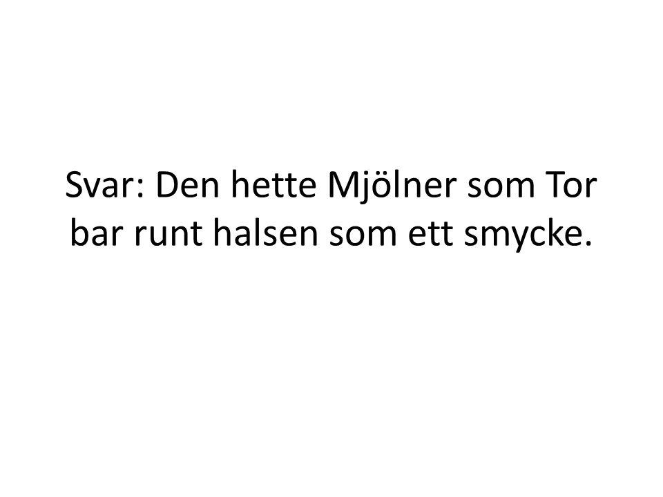 Svar: Den hette Mjölner som Tor bar runt halsen som ett smycke.