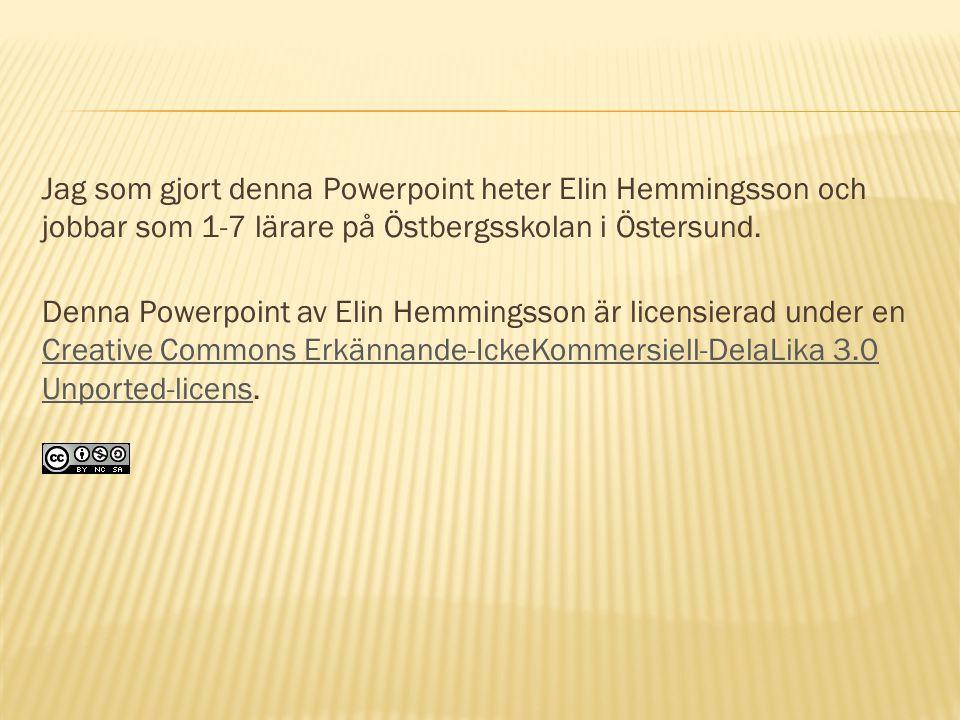 Jag som gjort denna Powerpoint heter Elin Hemmingsson och jobbar som 1-7 lärare på Östbergsskolan i Östersund.