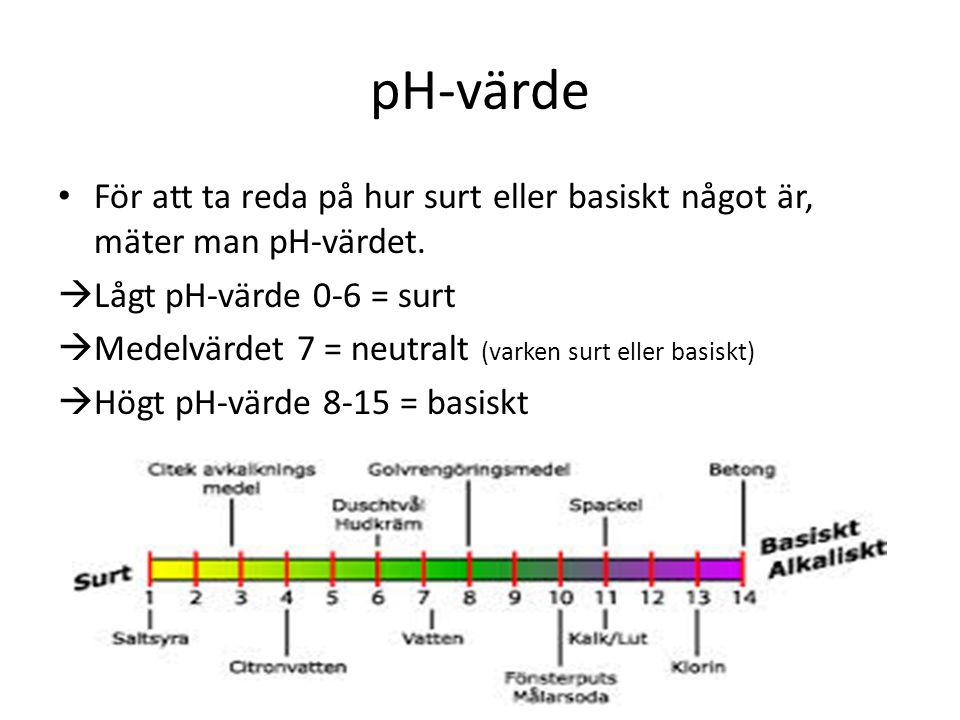 pH-värde För att ta reda på hur surt eller basiskt något är, mäter man pH-värdet. Lågt pH-värde 0-6 = surt.