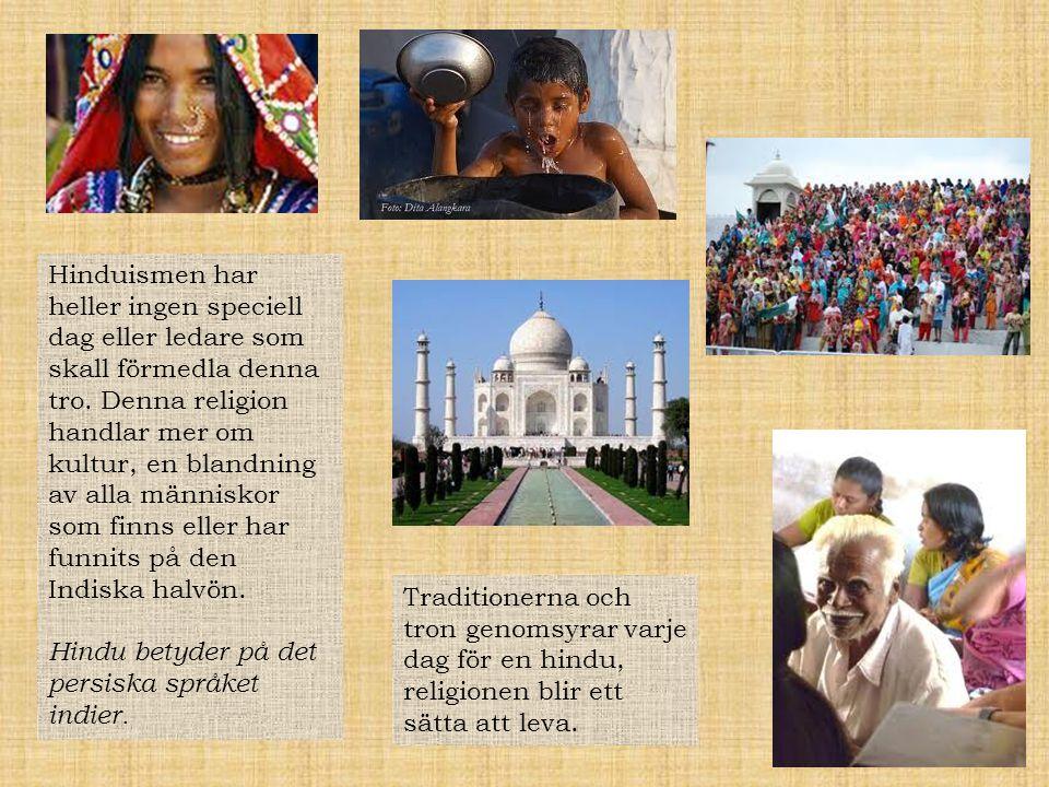 Hinduismen har heller ingen speciell dag eller ledare som skall förmedla denna tro. Denna religion handlar mer om kultur, en blandning av alla människor som finns eller har funnits på den Indiska halvön.