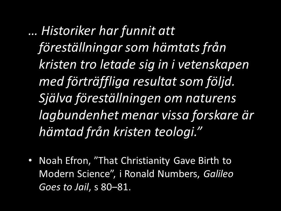 … Historiker har funnit att föreställningar som hämtats från kristen tro letade sig in i vetenskapen med förträffliga resultat som följd. Själva föreställningen om naturens lagbundenhet menar vissa forskare är hämtad från kristen teologi.