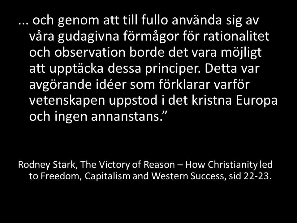 ... och genom att till fullo använda sig av våra gudagivna förmågor för rationalitet och observation borde det vara möjligt att upptäcka dessa principer. Detta var avgörande idéer som förklarar varför vetenskapen uppstod i det kristna Europa och ingen annanstans.