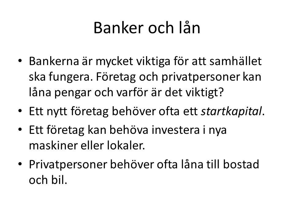 Banker och lån Bankerna är mycket viktiga för att samhället ska fungera. Företag och privatpersoner kan låna pengar och varför är det viktigt