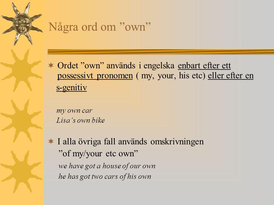 Några ord om own Ordet own används i engelska enbart efter ett possessivt pronomen ( my, your, his etc) eller efter en.