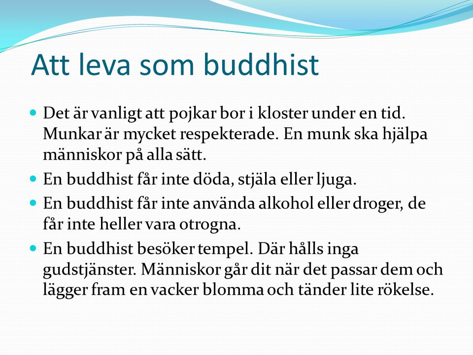 Att leva som buddhist Det är vanligt att pojkar bor i kloster under en tid. Munkar är mycket respekterade. En munk ska hjälpa människor på alla sätt.