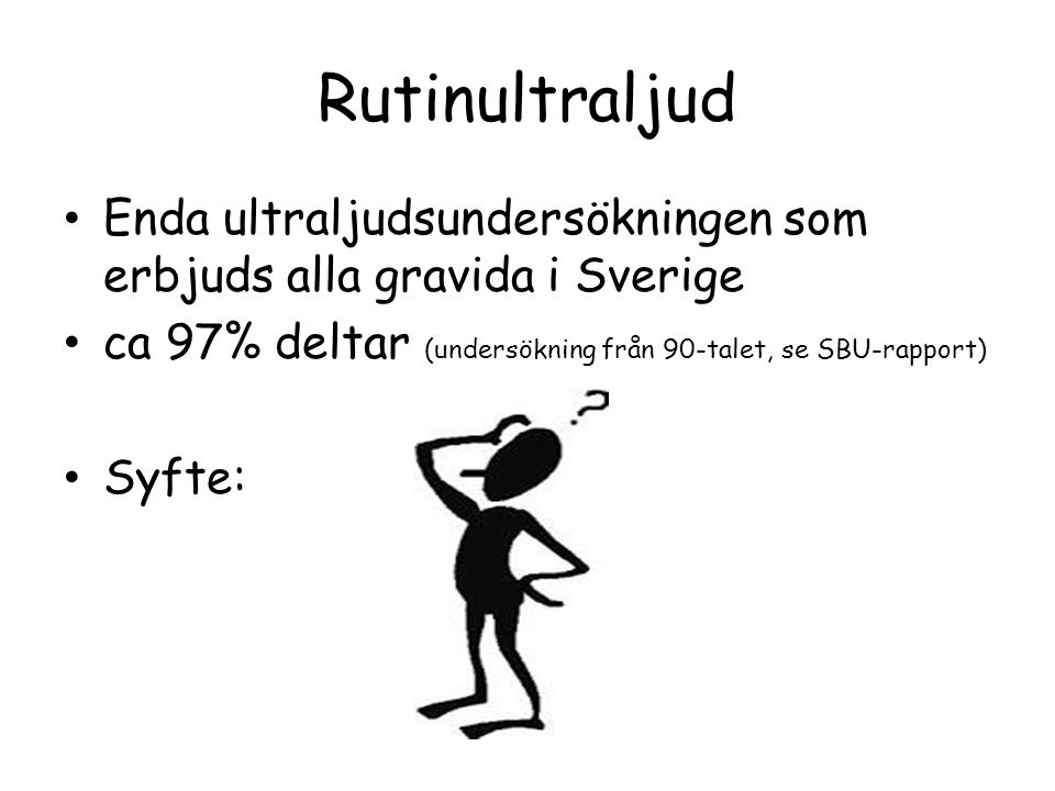 Rutinultraljud Enda ultraljudsundersökningen som erbjuds alla gravida i Sverige. ca 97% deltar (undersökning från 90-talet, se SBU-rapport)