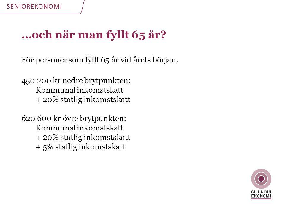 SENIOREKONOMI …och när man fyllt 65 år För personer som fyllt 65 år vid årets början. 450 200 kr nedre brytpunkten: