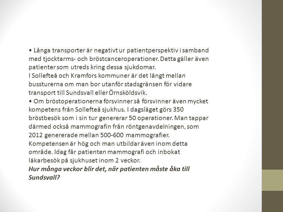 • Långa transporter är negativt ur patientperspektiv i samband med tjocktarms- och bröstcanceroperationer. Detta gäller även patienter som utreds kring dessa sjukdomar. I Sollefteå och Kramfors kommuner är det långt mellan bussturerna om man bor utanför stadsgränsen för vidare transport till Sundsvall eller Örnsköldsvik. • Om bröstoperationerna försvinner så försvinner även mycket kompetens från Sollefteå sjukhus. I dagsläget görs 350 bröstbesök som i sin tur genererar 50 operationer. Man tappar därmed också mammografin från röntgenavdelningen, som 2012 genererade mellan 500-600 mammografier. Kompetensen är hög och man utbildar även inom detta område. Idag får patienten mammografi och inbokat läkarbesök på sjukhuset inom 2 veckor.