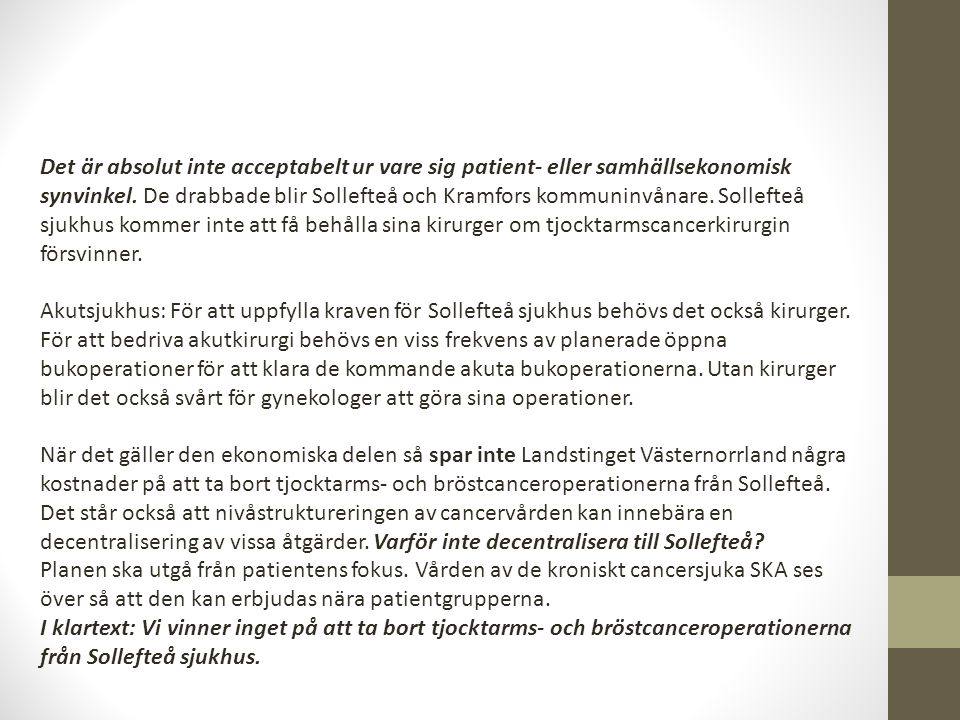 Det är absolut inte acceptabelt ur vare sig patient- eller samhällsekonomisk synvinkel. De drabbade blir Sollefteå och Kramfors kommuninvånare. Sollefteå sjukhus kommer inte att få behålla sina kirurger om tjocktarmscancerkirurgin försvinner.