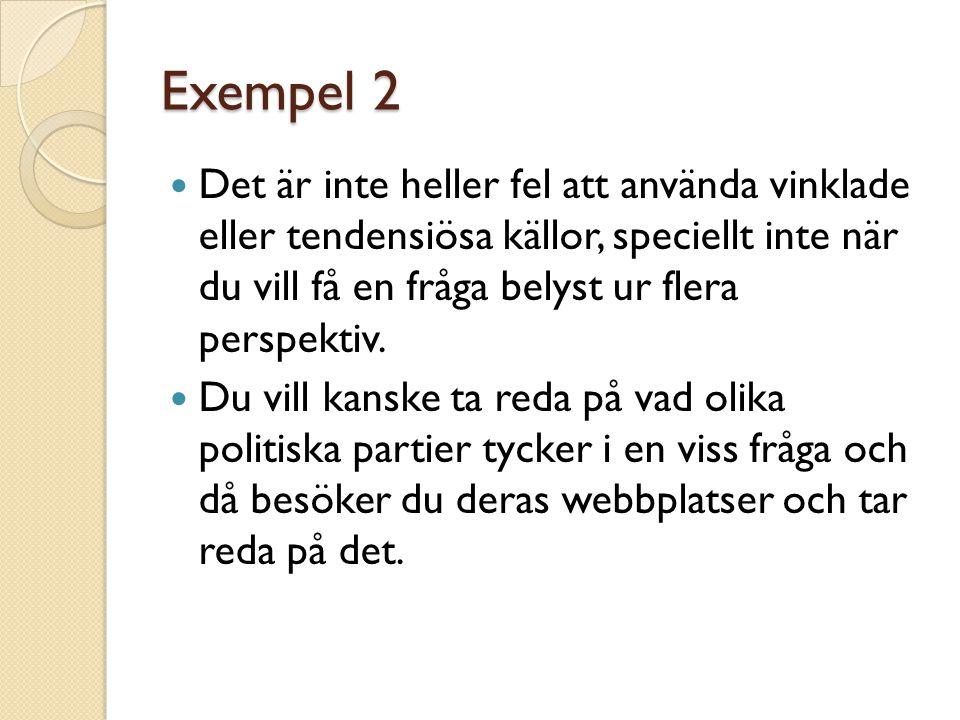 Exempel 2 Det är inte heller fel att använda vinklade eller tendensiösa källor, speciellt inte när du vill få en fråga belyst ur flera perspektiv.