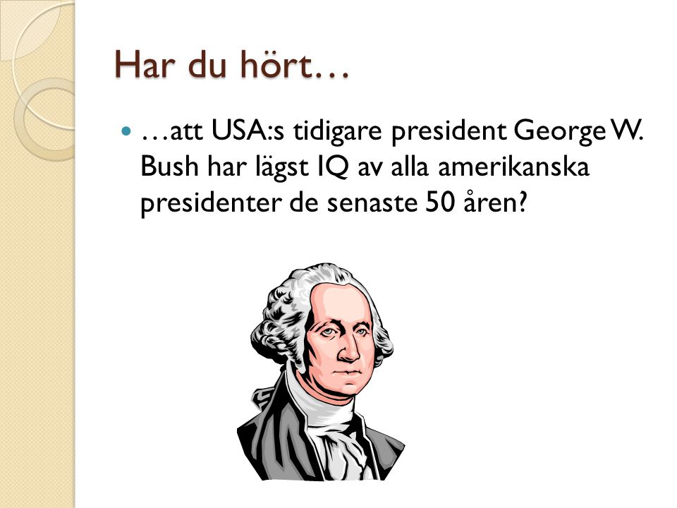 Har du hört… …att USA:s tidigare president George W.