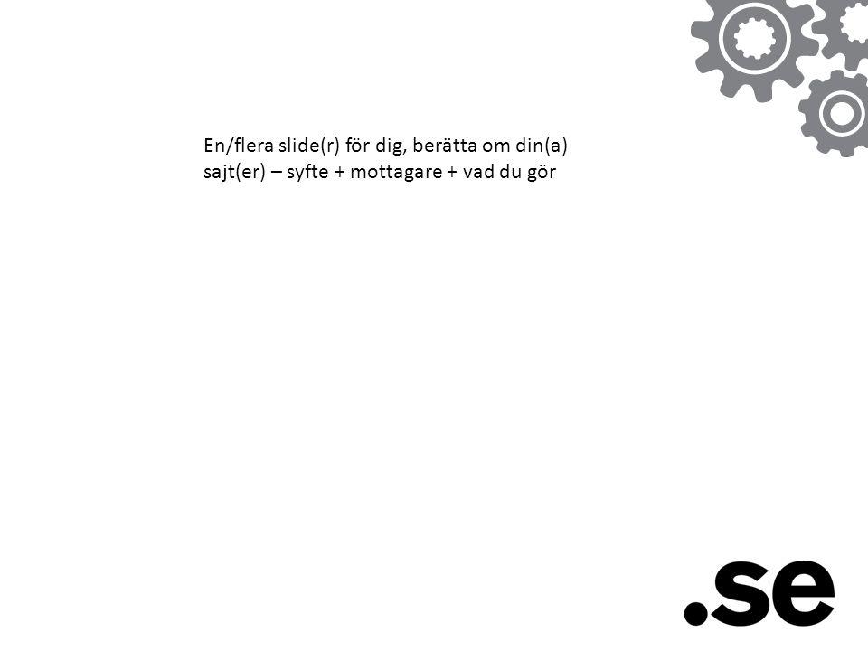 En/flera slide(r) för dig, berätta om din(a) sajt(er) – syfte + mottagare + vad du gör