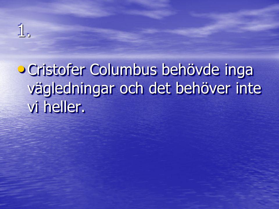 1. Cristofer Columbus behövde inga vägledningar och det behöver inte vi heller.