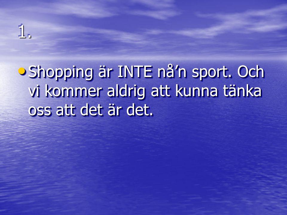 1. Shopping är INTE nå'n sport. Och vi kommer aldrig att kunna tänka oss att det är det.