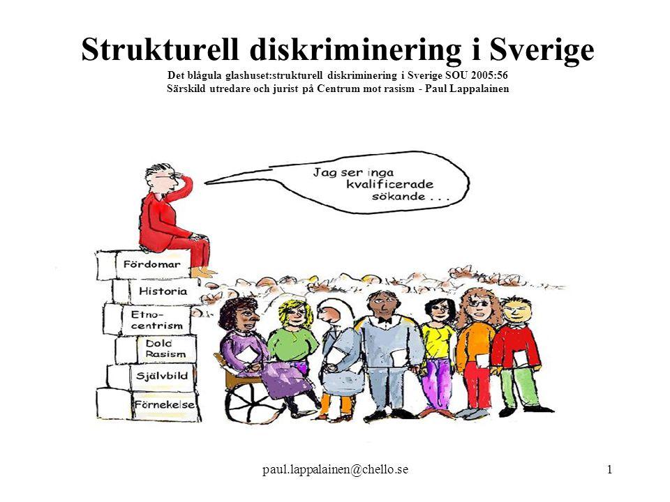 Strukturell diskriminering i Sverige Det blågula glashuset:strukturell diskriminering i Sverige SOU 2005:56 Särskild utredare och jurist på Centrum mot rasism - Paul Lappalainen