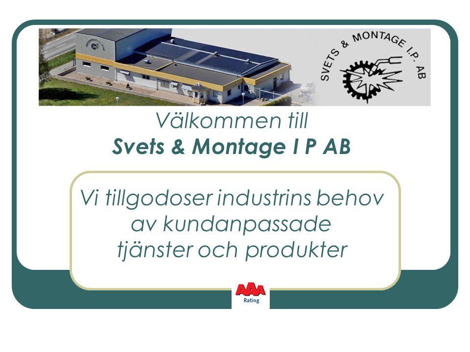 Välkommen till Svets & Montage I P AB Vi tillgodoser industrins behov av kundanpassade tjänster och produkter
