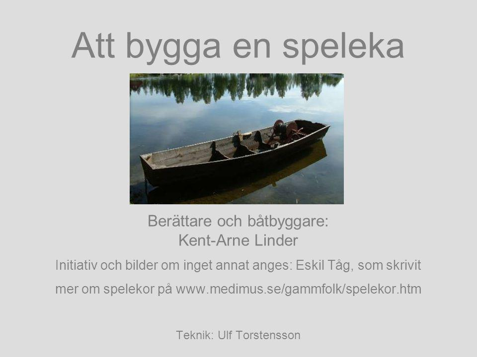 Att bygga en speleka Berättare och båtbyggare: Kent-Arne Linder