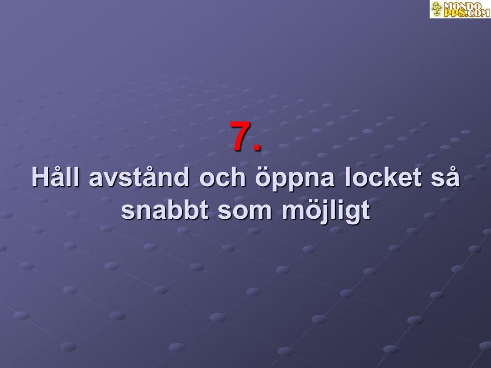 7. Håll avstånd och öppna locket så snabbt som möjligt