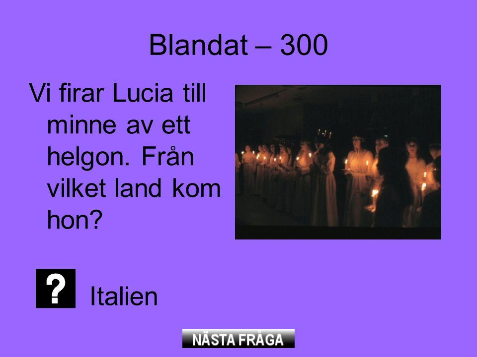 Blandat – 300 Vi firar Lucia till minne av ett helgon. Från vilket land kom hon Italien