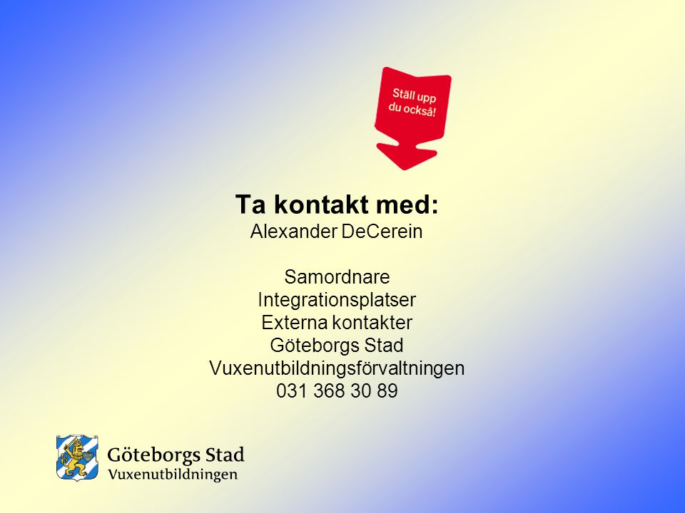 Ta kontakt med: Alexander DeCerein Samordnare Integrationsplatser Externa kontakter Göteborgs Stad Vuxenutbildningsförvaltningen 031 368 30 89