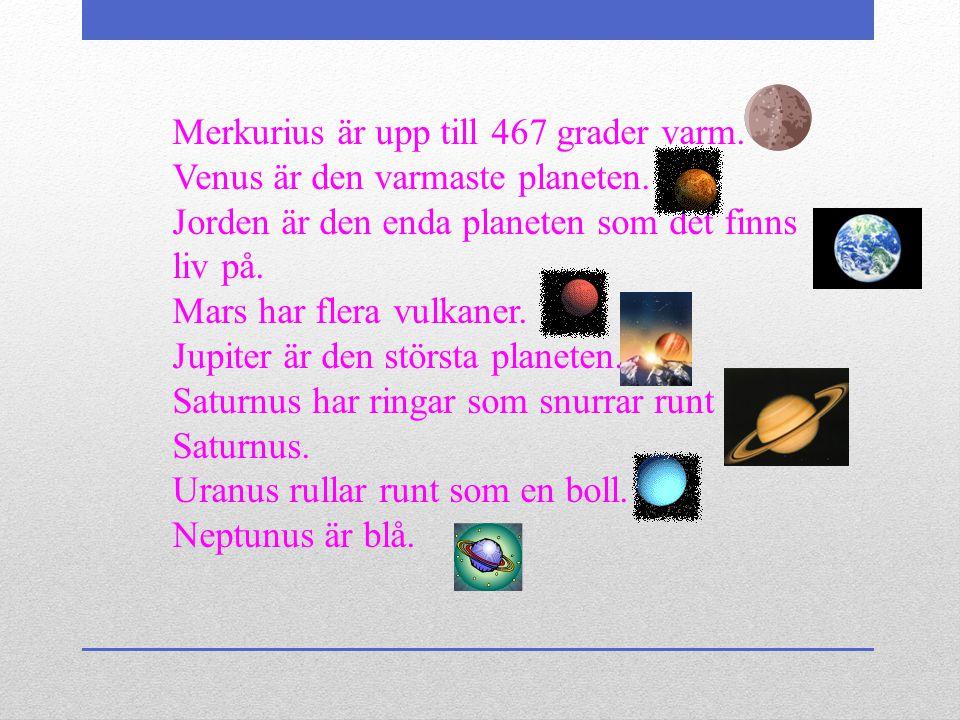 . Merkurius är upp till 467 grader varm. Venus är den varmaste planeten. Jorden är den enda planeten som det finns liv på.