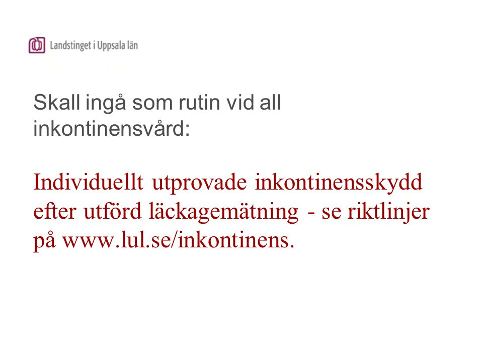 Skall ingå som rutin vid all inkontinensvård: Individuellt utprovade inkontinensskydd efter utförd läckagemätning - se riktlinjer på www.lul.se/inkontinens.