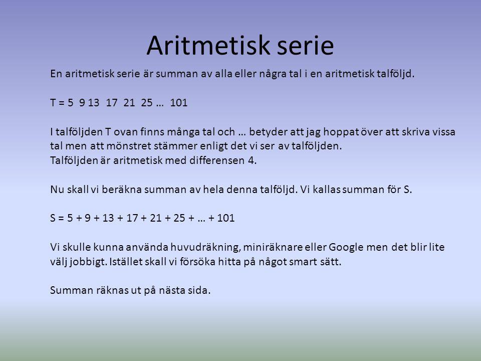Aritmetisk serie En aritmetisk serie är summan av alla eller några tal i en aritmetisk talföljd. T = 5 9 13 17 21 25 … 101.